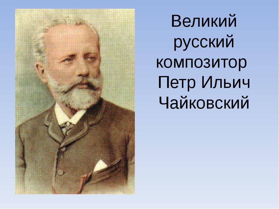 Великий русский композитор Петр Ильич Чайковский