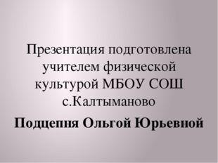 Презентация подготовлена учителем физической культурой МБОУ СОШ с.Калтыманов