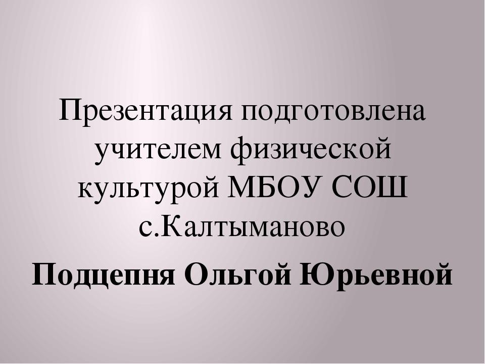 Презентация подготовлена учителем физической культурой МБОУ СОШ с.Калтыманов...