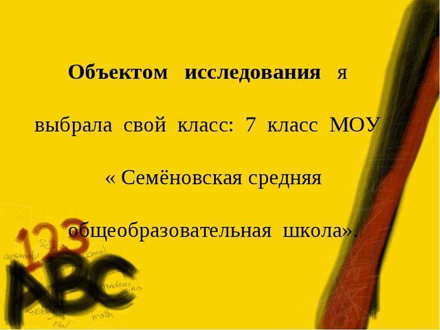 Объектом исследования я выбрала свой класс: 7 класс МОУ « Семёновская средняя...