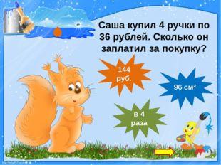 Саша купил 4 ручки по 36 рублей. Сколько он заплатил за покупку? 96 см² в 4 р