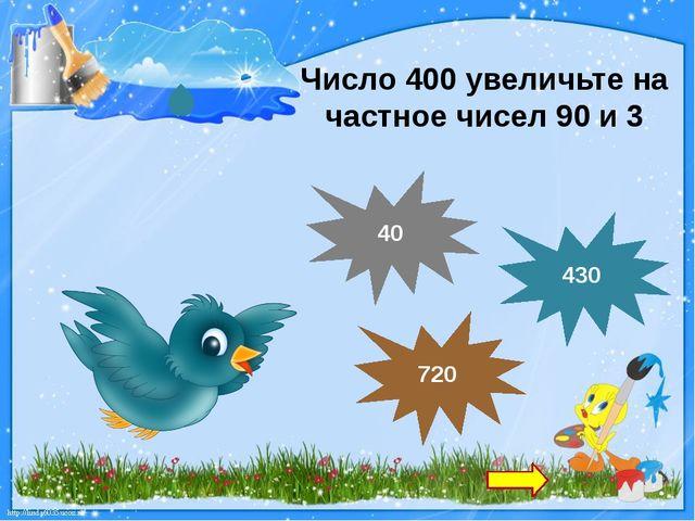 Число 400 увеличьте на частное чисел 90 и 3 430 720 40