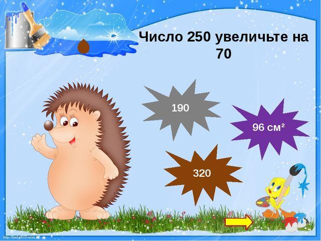 Число 250 увеличьте на 70 96 см² 320 190