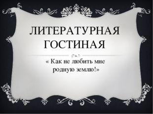 ЛИТЕРАТУРНАЯ ГОСТИНАЯ « Как не любить мне родную землю!»