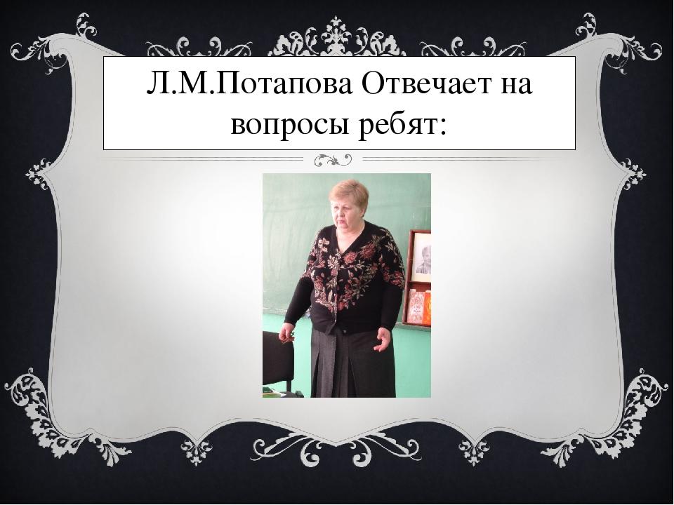 Л.М.Потапова Отвечает на вопросы ребят: