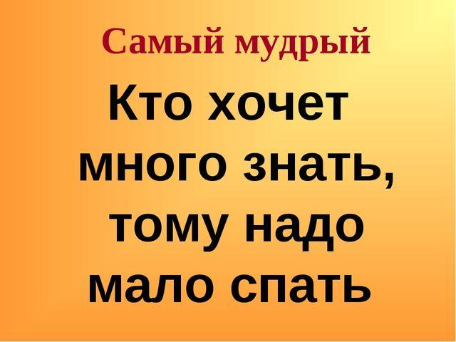 Кто хочет много знать, тому надо мало спать Самый мудрый