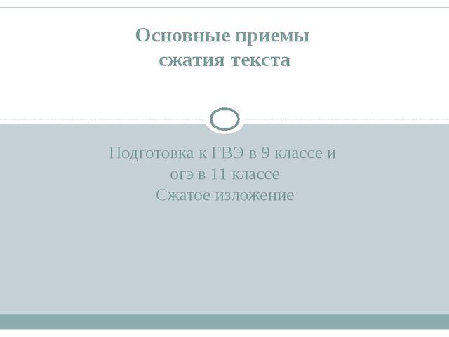 Подготовка к ГВЭ в 9 классе и огэ в 11 классе Сжатое изложение Основные прием...
