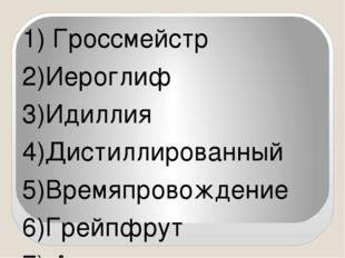 1) Гроссмейстр 2)Иероглиф 3)Идиллия 4)Дистиллированный 5)Времяпровождение 6)Г