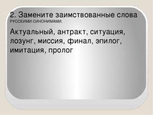 2. Замените заимствованные слова РУССКИМИ СИНОНИМАМИ. Актуальный, антракт, с