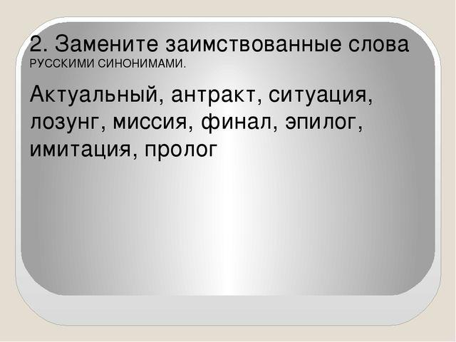 2. Замените заимствованные слова РУССКИМИ СИНОНИМАМИ. Актуальный, антракт, с...