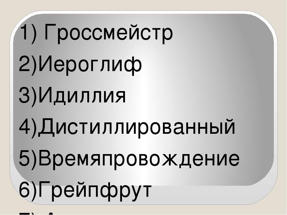 1) Гроссмейстр 2)Иероглиф 3)Идиллия 4)Дистиллированный 5)Времяпровождение 6)Г...