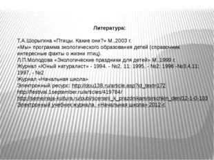 Литература:  Т.А.Шорыгина «Птицы. Какие они?» М.,2003 г. «Мы» программа экол