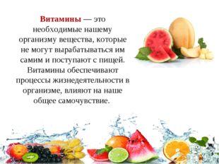 Витамины— это необходимые нашему организму вещества, которые не могут выраб