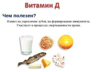 Чем полезен? Влияет на укрепление зубов, на формирование иммунитета. Участвуе