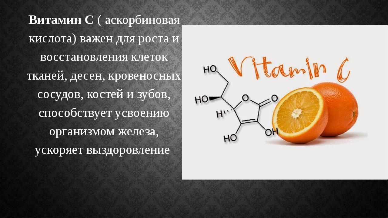 Витамин С ( аскорбиновая кислота) важен для роста и восстановления клеток тка...