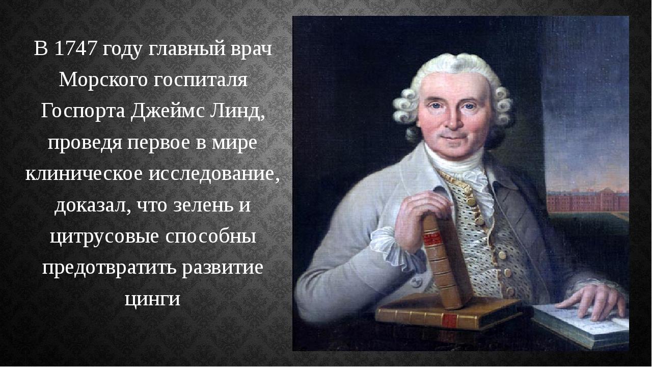 В 1747 году главный врач Морского госпиталя Госпорта Джеймс Линд, проведя пер...
