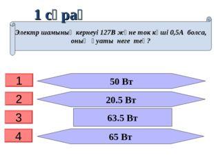 1 сұрақ 50 Вт 20.5 Вт 65 Вт Электр шамының кернеуі 127В және ток күші 0,5А бо