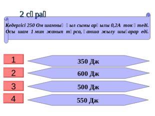 2 сұрақ 350 Дж 600 Дж 500 Дж 550 Дж Кедергісі 250 Ом шамның қыл сымы арқылы 0