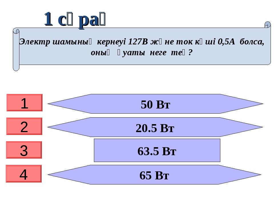 1 сұрақ 50 Вт 20.5 Вт 65 Вт Электр шамының кернеуі 127В және ток күші 0,5А бо...