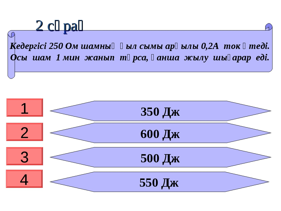 2 сұрақ 350 Дж 600 Дж 500 Дж 550 Дж Кедергісі 250 Ом шамның қыл сымы арқылы 0...