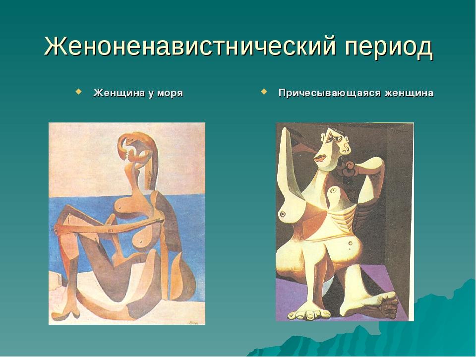 Женоненавистнический период Женщина у моря Причесывающаяся женщина