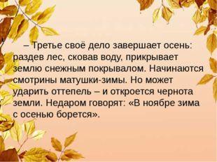 – Третье своё дело завершает осень: раздев лес, сковав воду, прикрывает земл