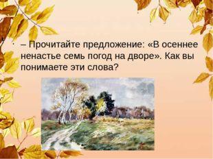 – Прочитайте предложение: «В осеннее ненастье семь погод на дворе». Как вы п