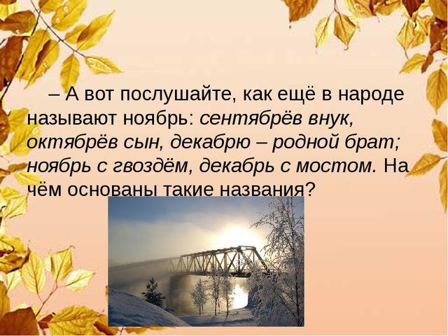 – А вот послушайте, как ещё в народе называют ноябрь: сентябрёв внук, октябр...