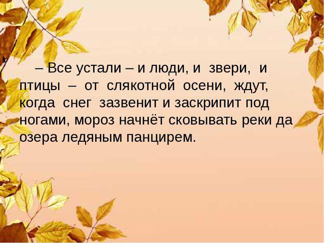 – Все устали – и люди, и звери, и птицы – от слякотной осени, ждут, когда сн...