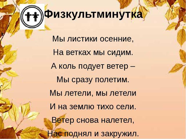 Физкультминутка Мы листики осенние, На ветках мы сидим. А коль подует ветер –...