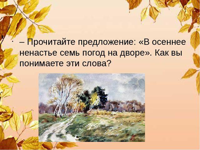 – Прочитайте предложение: «В осеннее ненастье семь погод на дворе». Как вы п...