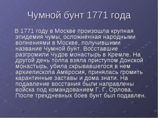Чумной бунт 1771 года В 1771 году в Москве произошла крупная эпидемия чумы, о