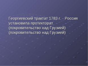 Георгиевский трактат 1783 г. - Россия установила протекторат (покровительств