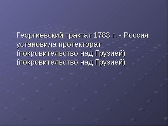 Георгиевский трактат 1783 г. - Россия установила протекторат (покровительств...