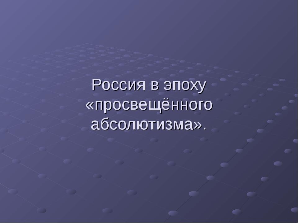 Россия в эпоху «просвещённого абсолютизма».
