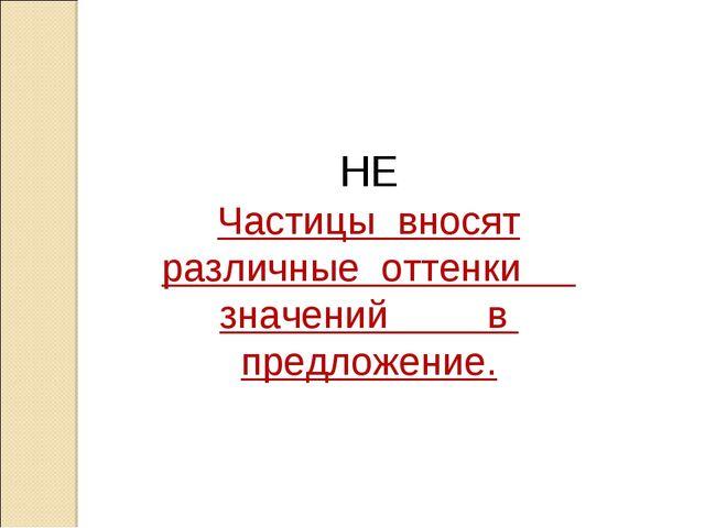 НЕ Частицы вносят различные оттенки значений в предложение.