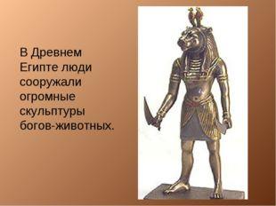 В Древнем Египте люди сооружали огромные скульптуры богов-животных.