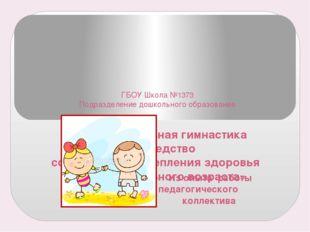 ГБОУ Школа №1373 Подразделение дошкольного образования «Оздоровительная гимн