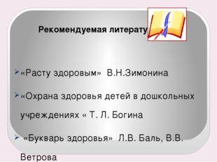 Рекомендуемая литература: «Расту здоровым» В.Н.Зимонина «Охрана здоровья дет