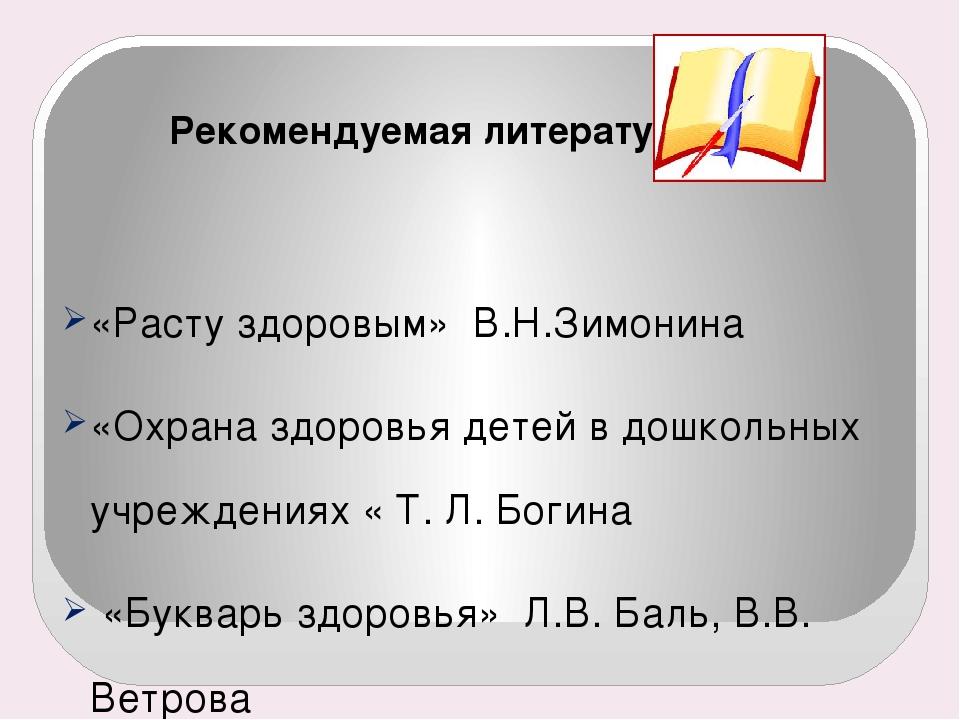 Рекомендуемая литература: «Расту здоровым» В.Н.Зимонина «Охрана здоровья дет...