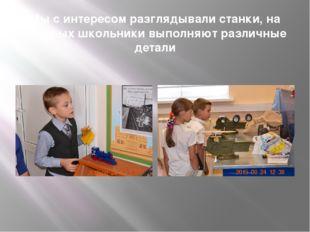 Мы с интересом разглядывали станки, на которых школьники выполняют различные