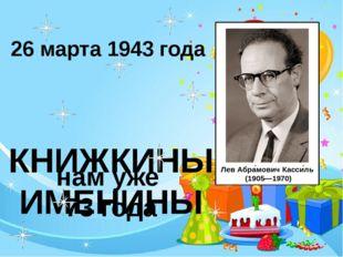 КНИЖКИНЫ ИМЕНИНЫ 26 марта 1943 года нам уже 73 года ЛевАбра́мовичКасси́ль