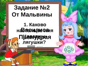 Задание №2 От Мальвины 1. Каково настоящее имя Царевны- лягушки? Василиса Пре