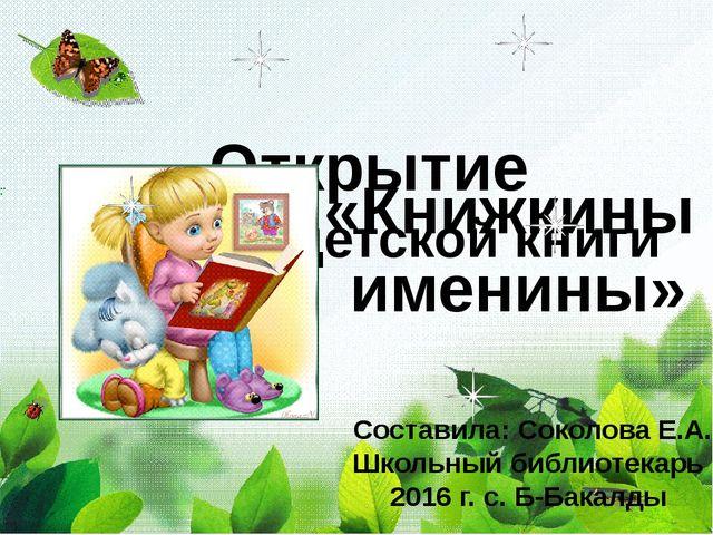Открытие Недели детской книги «Книжкины именины» Составила: Соколова Е.А. Шко...