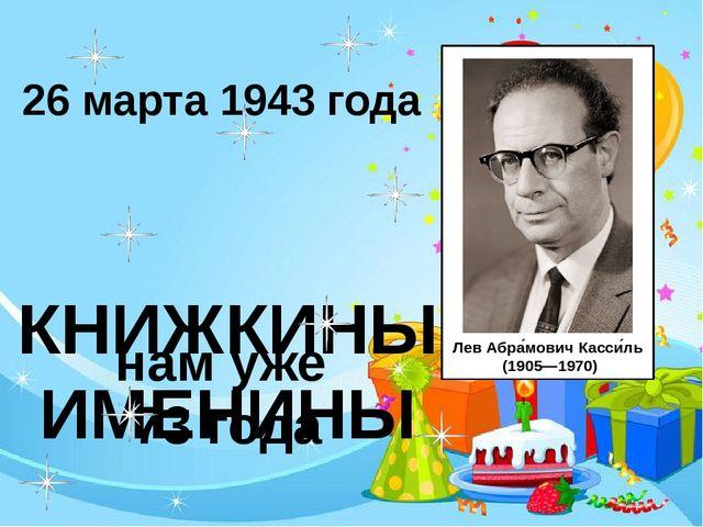 КНИЖКИНЫ ИМЕНИНЫ 26 марта 1943 года нам уже 73 года ЛевАбра́мовичКасси́ль...