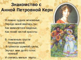 Знакомство с Анной Петровной Керн Я помню чудное мгновенье: Передо мной явила