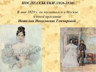 ПОСЛЕ ССЫЛКИ (1826-1830) В мае 1829 г. он посватался в Москве к юной красавиц