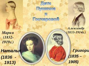 Мария (1832- 1919г.) Александр (1833-1914г.) Григорий (1835 – 1905) Наталья (