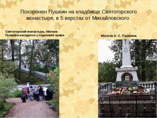 Похоронен Пушкин на кладбище Святогорского монастыря, в 5 верстах от Михайлов