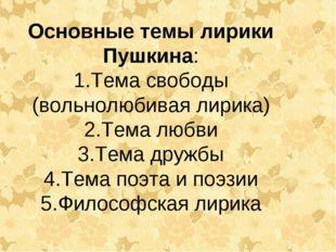 Основные темы лирики Пушкина: Тема свободы (вольнолюбивая лирика) Тема любви